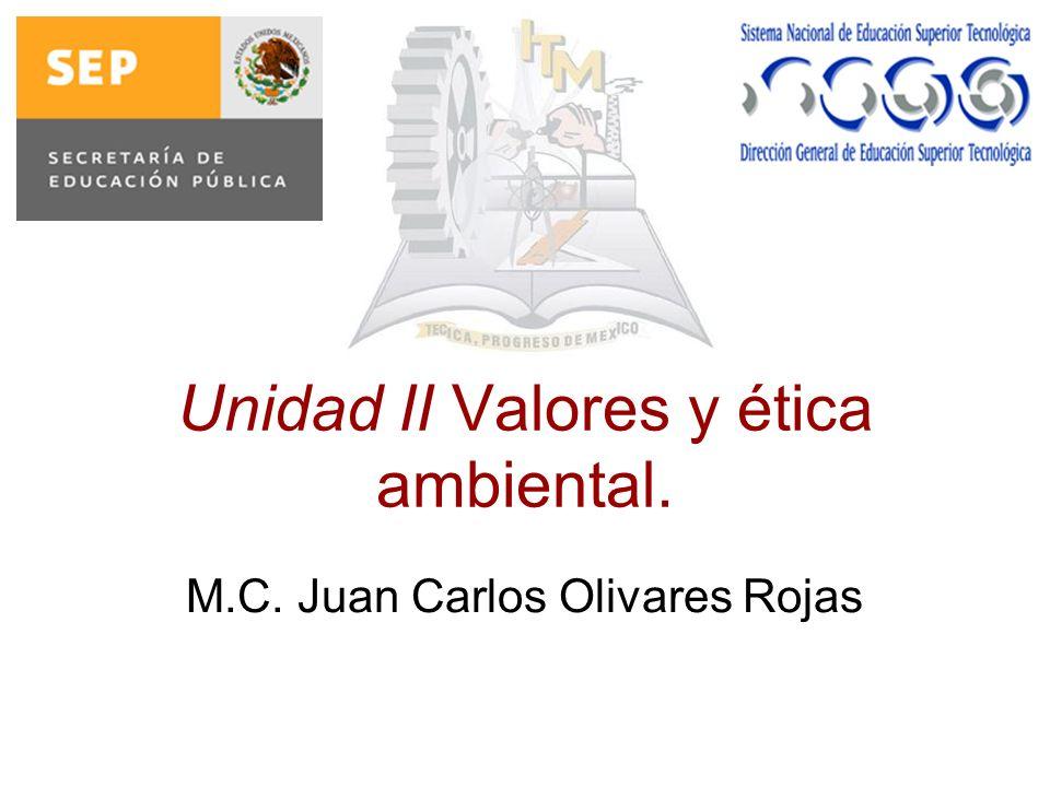 Unidad II Valores y ética ambiental. M.C. Juan Carlos Olivares Rojas