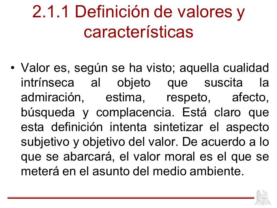 2.1.1 Definición de valores y características Valor es, según se ha visto; aquella cualidad intrínseca al objeto que suscita la admiración, estima, respeto, afecto, búsqueda y complacencia.