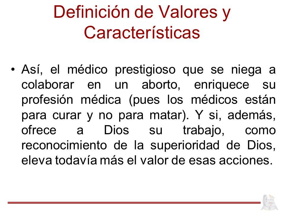 Definición de Valores y Características Así, el médico prestigioso que se niega a colaborar en un aborto, enriquece su profesión médica (pues los médicos están para curar y no para matar).