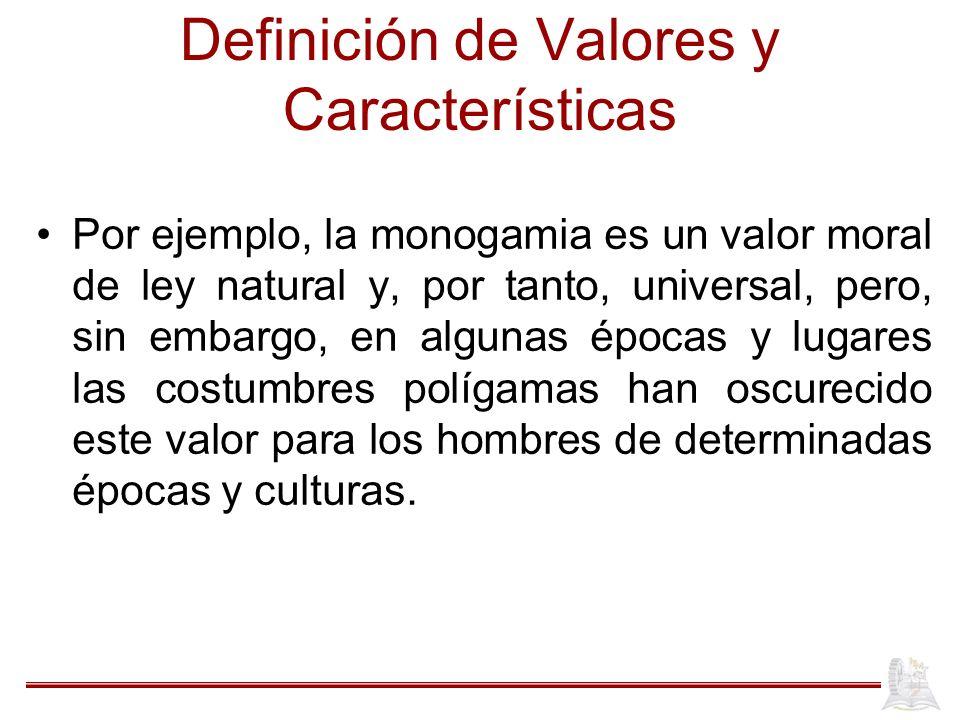 Definición de Valores y Características Por ejemplo, la monogamia es un valor moral de ley natural y, por tanto, universal, pero, sin embargo, en algunas épocas y lugares las costumbres polígamas han oscurecido este valor para los hombres de determinadas épocas y culturas.