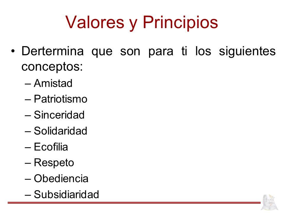 Valores y Principios Dertermina que son para ti los siguientes conceptos: –Amistad –Patriotismo –Sinceridad –Solidaridad –Ecofilia –Respeto –Obediencia –Subsidiaridad