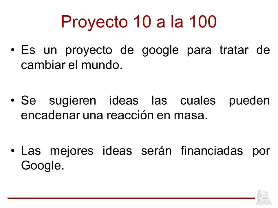 Proyecto 10 a la 100 Es un proyecto de google para tratar de cambiar el mundo.