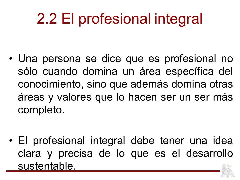 2.2 El profesional integral Una persona se dice que es profesional no sólo cuando domina un área específica del conocimiento, sino que además domina otras áreas y valores que lo hacen ser un ser más completo.