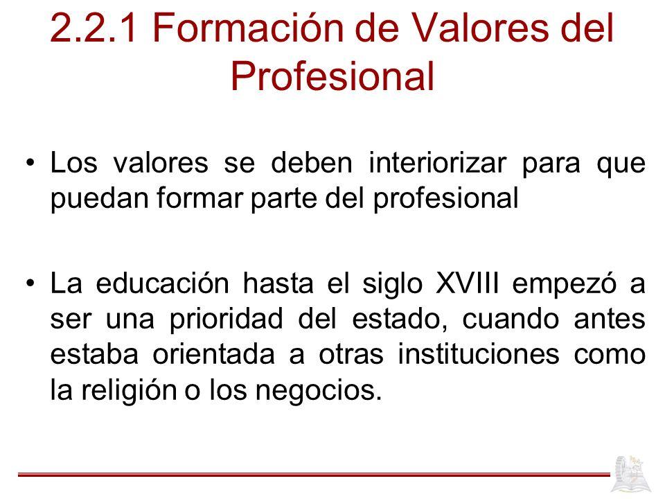 2.2.1 Formación de Valores del Profesional Los valores se deben interiorizar para que puedan formar parte del profesional La educación hasta el siglo XVIII empezó a ser una prioridad del estado, cuando antes estaba orientada a otras instituciones como la religión o los negocios.