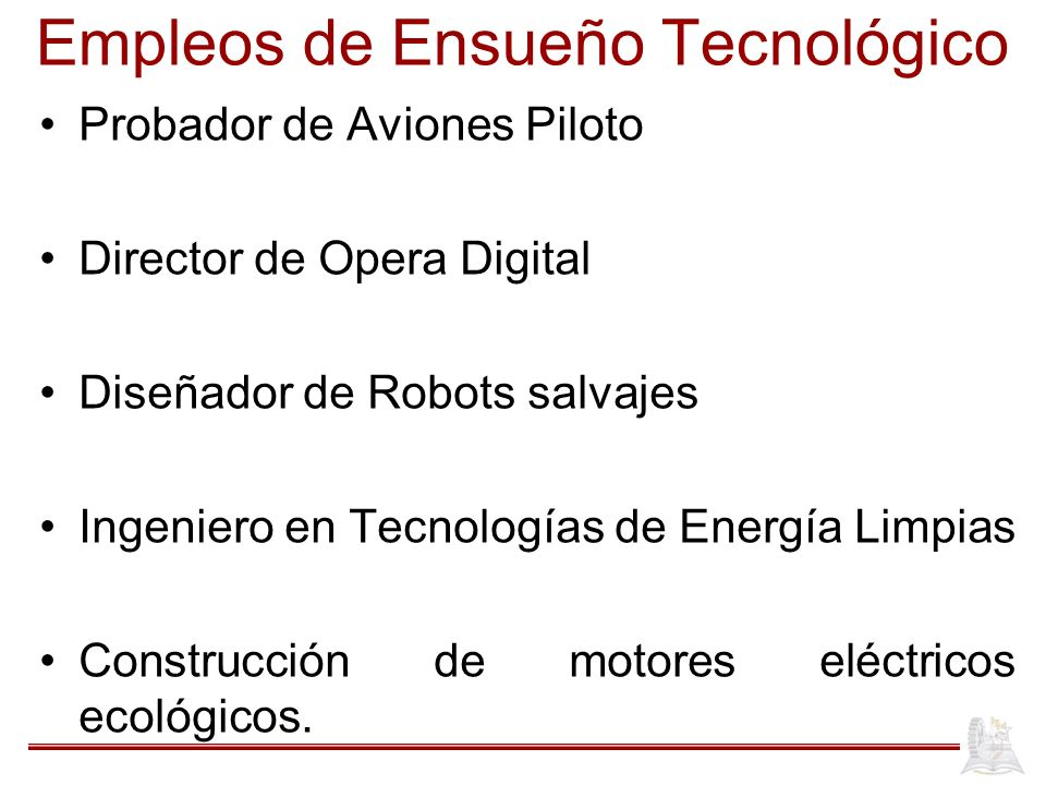 Empleos de Ensueño Tecnológico Probador de Aviones Piloto Director de Opera Digital Diseñador de Robots salvajes Ingeniero en Tecnologías de Energía Limpias Construcción de motores eléctricos ecológicos.