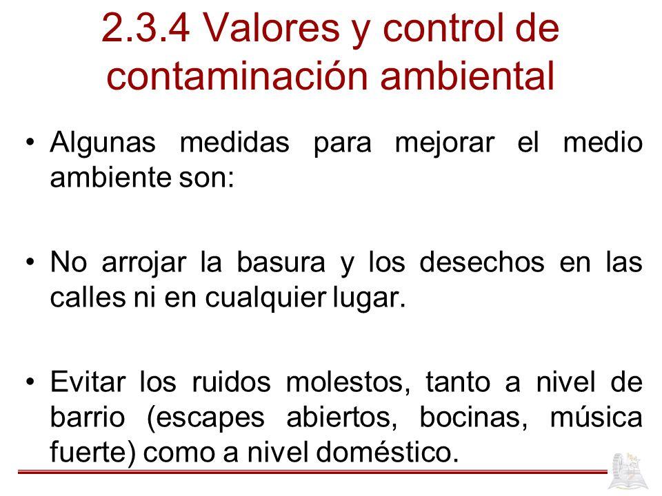 2.3.4 Valores y control de contaminación ambiental Algunas medidas para mejorar el medio ambiente son: No arrojar la basura y los desechos en las calles ni en cualquier lugar.
