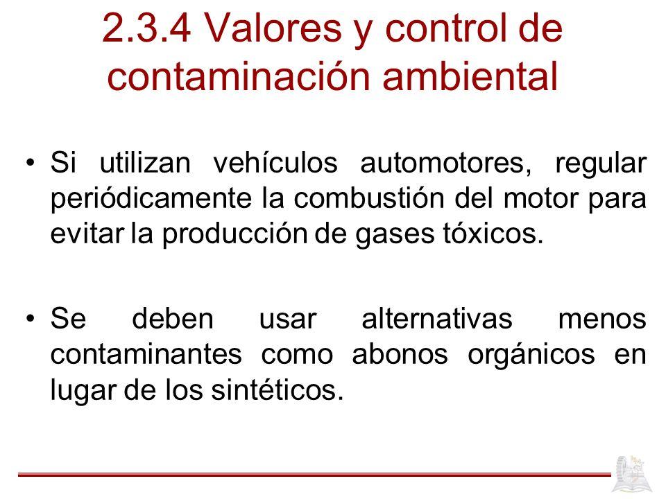 2.3.4 Valores y control de contaminación ambiental Si utilizan vehículos automotores, regular periódicamente la combustión del motor para evitar la producción de gases tóxicos.