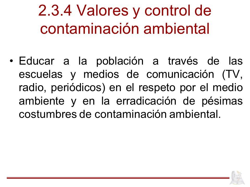 2.3.4 Valores y control de contaminación ambiental Educar a la población a través de las escuelas y medios de comunicación (TV, radio, periódicos) en el respeto por el medio ambiente y en la erradicación de pésimas costumbres de contaminación ambiental.