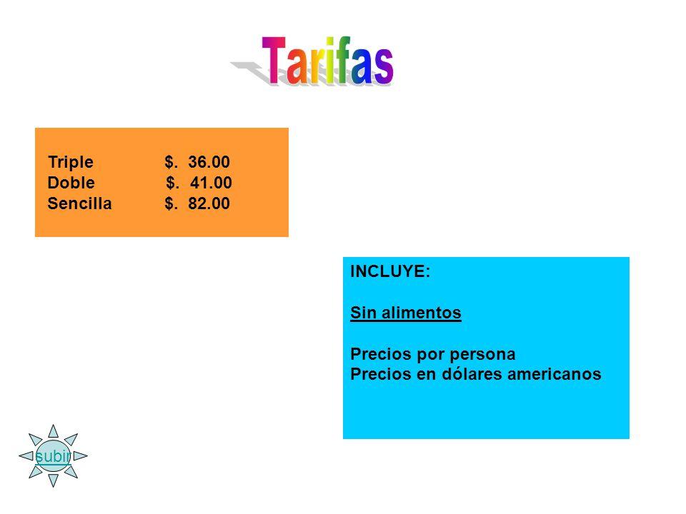 Triple $. 36.00 Doble $. 41.00 Sencilla $. 82.00 INCLUYE: Sin alimentos Precios por persona Precios en dólares americanos subir