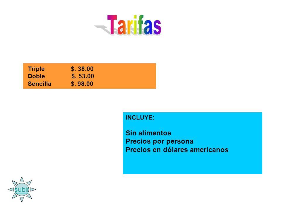 Triple $. 38.00 Doble $. 53.00 Sencilla $. 98.00 INCLUYE: Sin alimentos Precios por persona Precios en dólares americanos subir