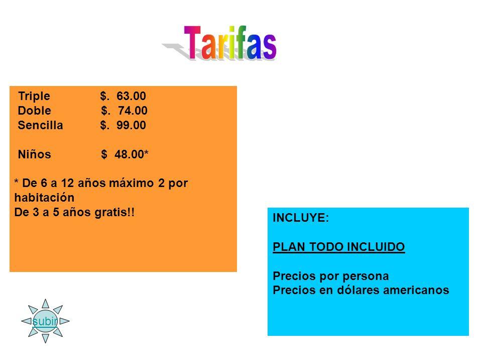 Triple $. 63.00 Doble $. 74.00 Sencilla $. 99.00 Niños $ 48.00* * De 6 a 12 años máximo 2 por habitación De 3 a 5 años gratis!! INCLUYE: PLAN TODO INC