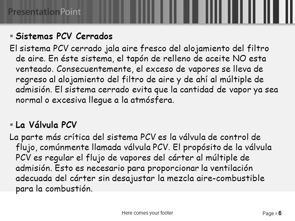 Here comes your footer Page 6 Sistemas PCV Cerrados El sistema PCV cerrado jala aire fresco del alojamiento del filtro de aire.