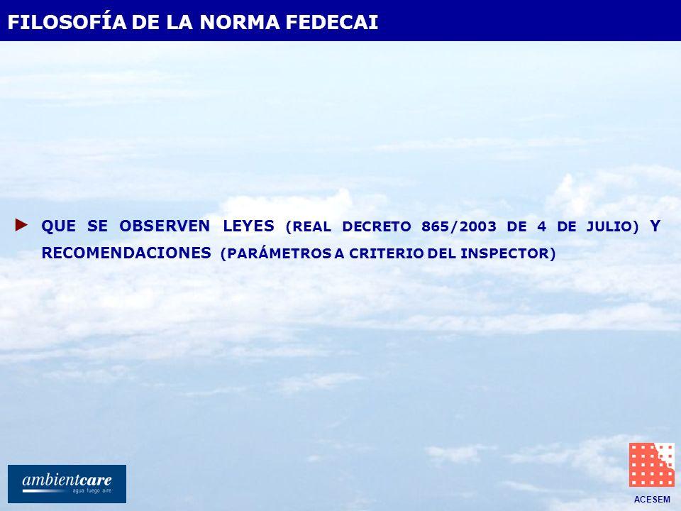 ACESEM FILOSOFÍA DE LA NORMA FEDECAI QUE SE OBSERVEN LEYES (REAL DECRETO 865/2003 DE 4 DE JULIO) Y RECOMENDACIONES (PARÁMETROS A CRITERIO DEL INSPECTO