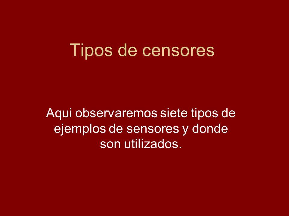 Tipos de censores Aqui observaremos siete tipos de ejemplos de sensores y donde son utilizados.