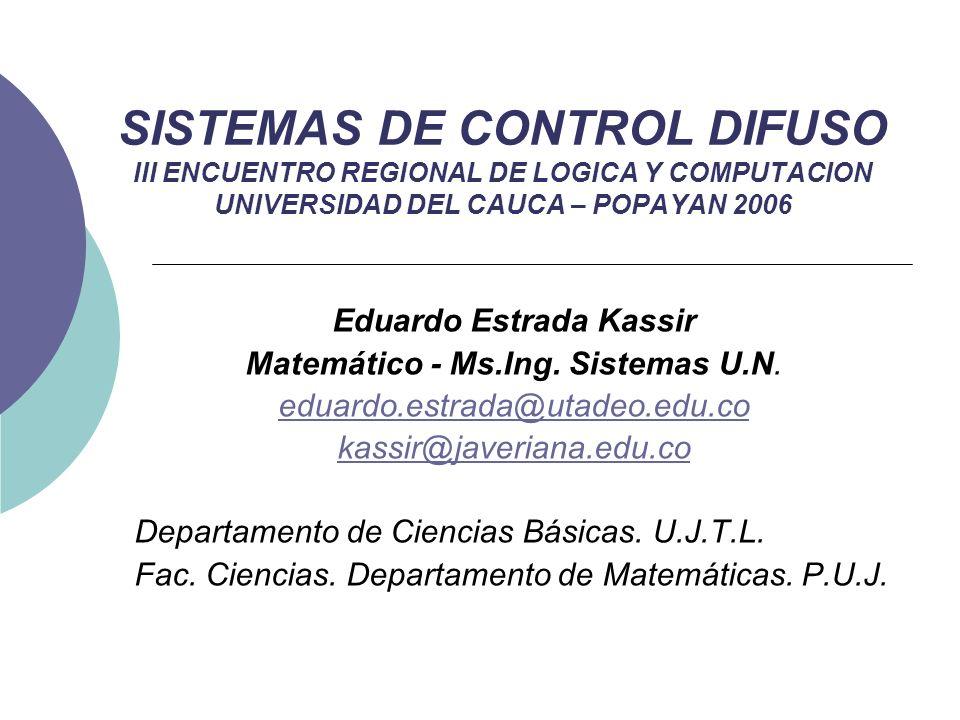 SISTEMAS DE CONTROL DIFUSO III ENCUENTRO REGIONAL DE LOGICA Y COMPUTACION UNIVERSIDAD DEL CAUCA – POPAYAN 2006 Eduardo Estrada Kassir Matemático - Ms.