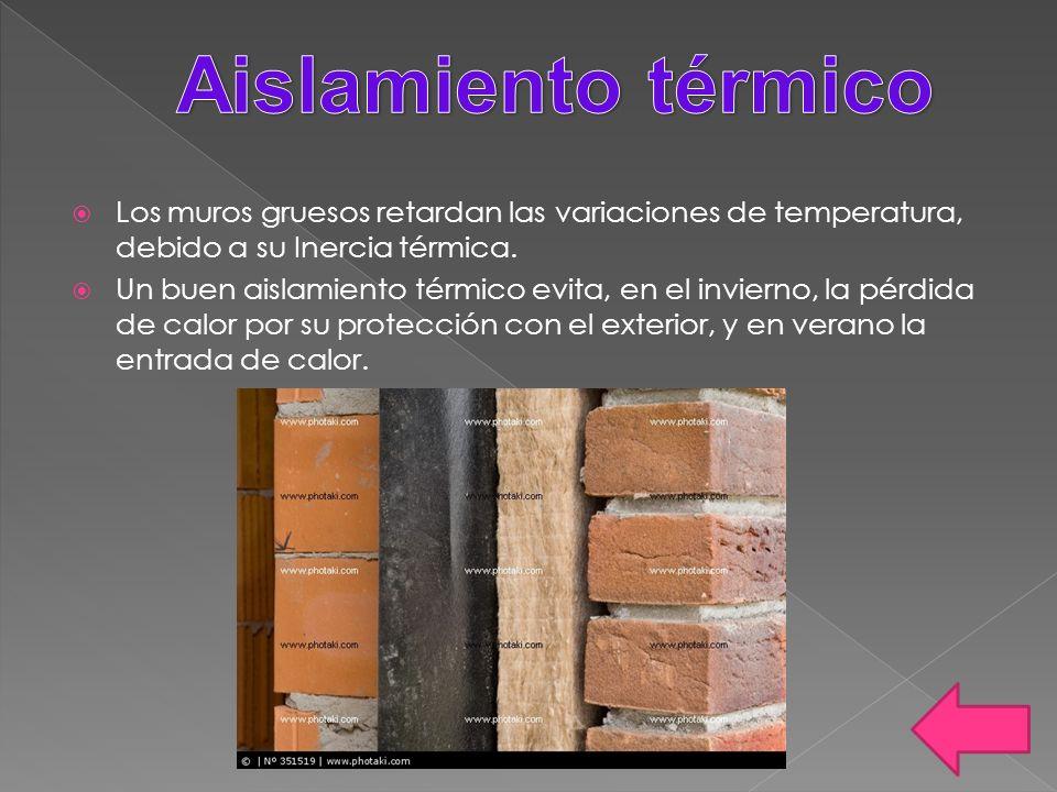 Los muros gruesos retardan las variaciones de temperatura, debido a su Inercia térmica. Un buen aislamiento térmico evita, en el invierno, la pérdida
