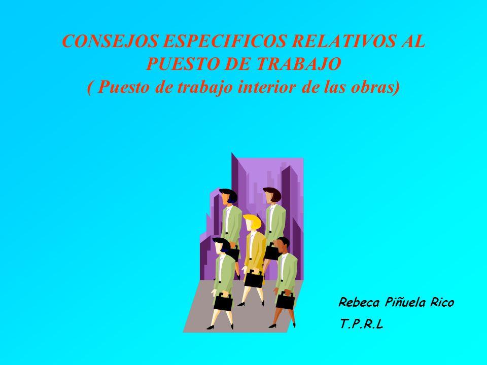 CONSEJOS ESPECIFICOS RELATIVOS AL PUESTO DE TRABAJO ( Puesto de trabajo interior de las obras) Rebeca Piñuela Rico T.P.R.L