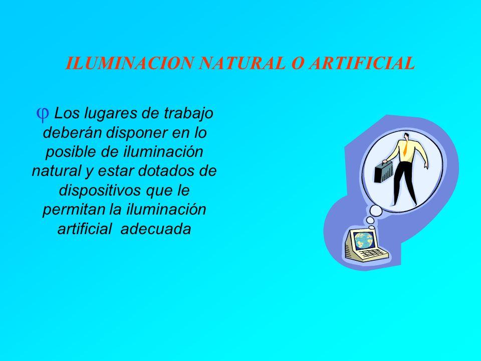 ILUMINACION NATURAL O ARTIFICIAL Los lugares de trabajo deberán disponer en lo posible de iluminación natural y estar dotados de dispositivos que le permitan la iluminación artificial adecuada