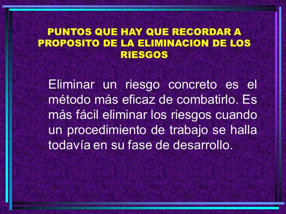 PUNTOS QUE HAY QUE RECORDAR A PROPOSITO DE LA ELIMINACION DE LOS RIESGOS Eliminar un riesgo concreto es el método más eficaz de combatirlo.