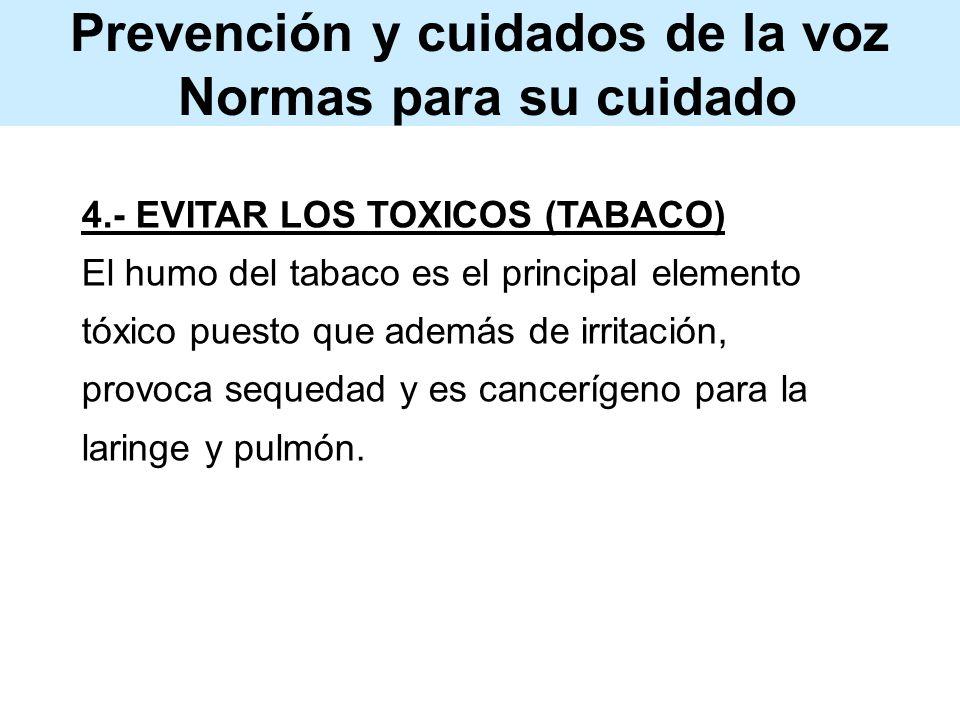 Prevención y cuidados de la voz Normas para su cuidado 4.- EVITAR LOS TOXICOS (TABACO) El humo del tabaco es el principal elemento tóxico puesto que además de irritación, provoca sequedad y es cancerígeno para la laringe y pulmón.