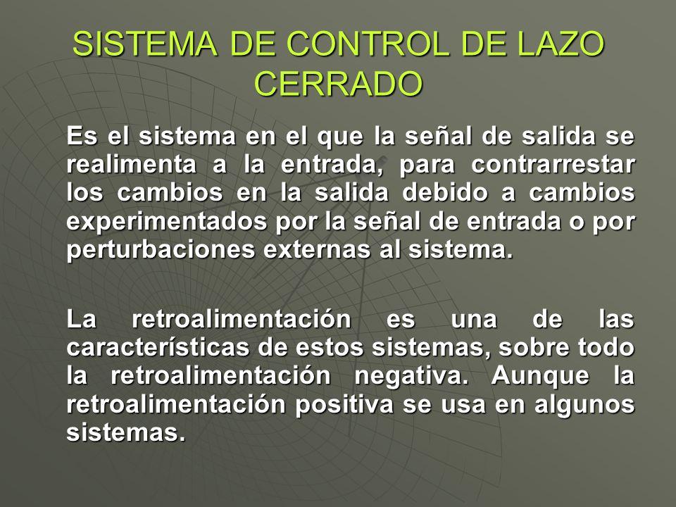 SISTEMA DE CONTROL DE LAZO CERRADO Es el sistema en el que la señal de salida se realimenta a la entrada, para contrarrestar los cambios en la salida
