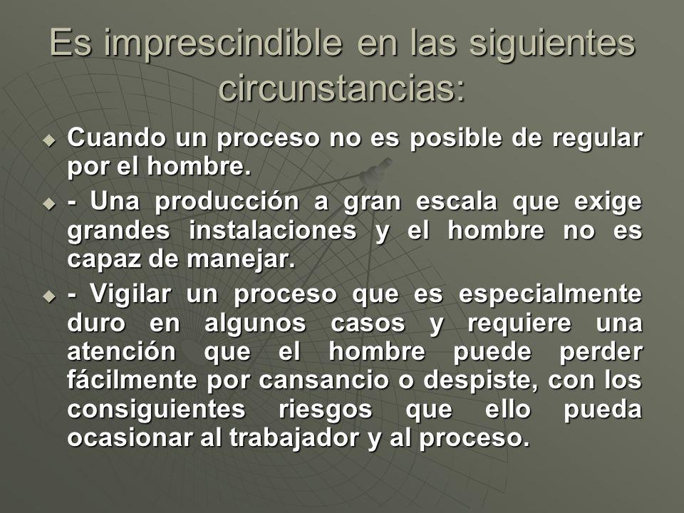 Es imprescindible en las siguientes circunstancias: Cuando un proceso no es posible de regular por el hombre. Cuando un proceso no es posible de regul