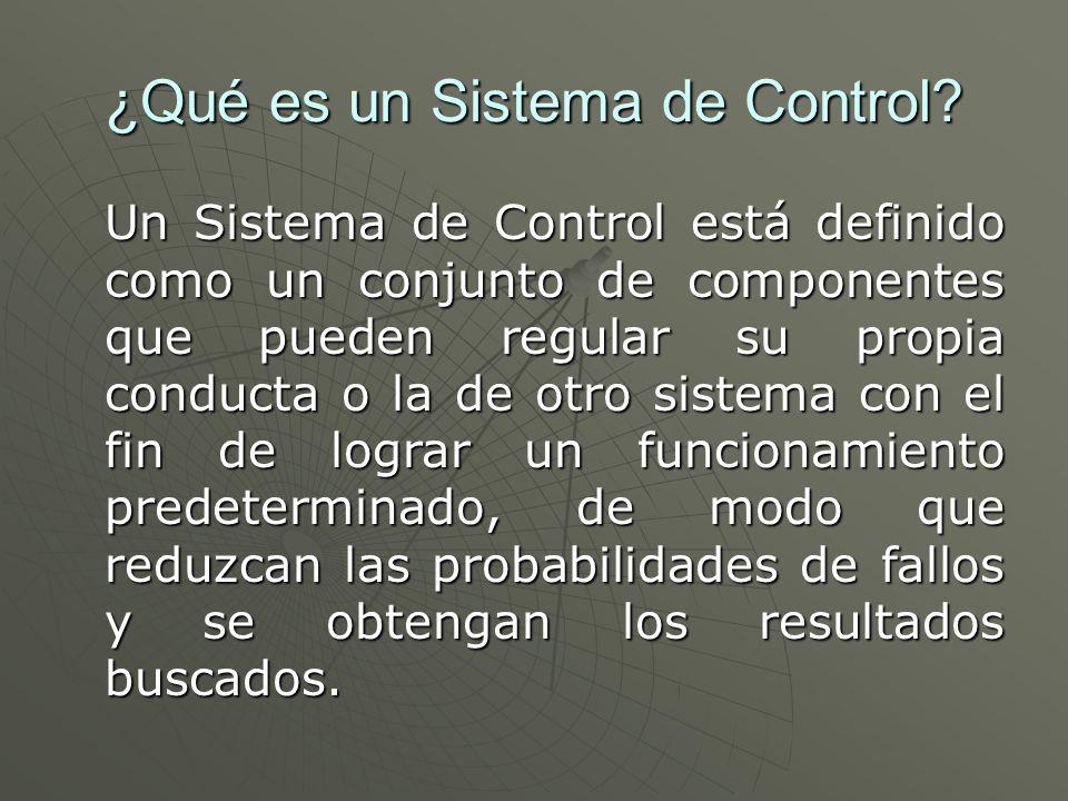 ¿Qué es un Sistema de Control? Un Sistema de Control está definido como un conjunto de componentes que pueden regular su propia conducta o la de otro