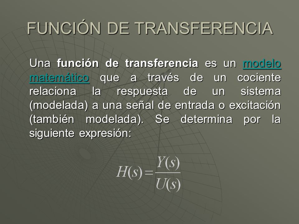 FUNCIÓN DE TRANSFERENCIA Una función de transferencia es un modelo matemático que a través de un cociente relaciona la respuesta de un sistema (modela