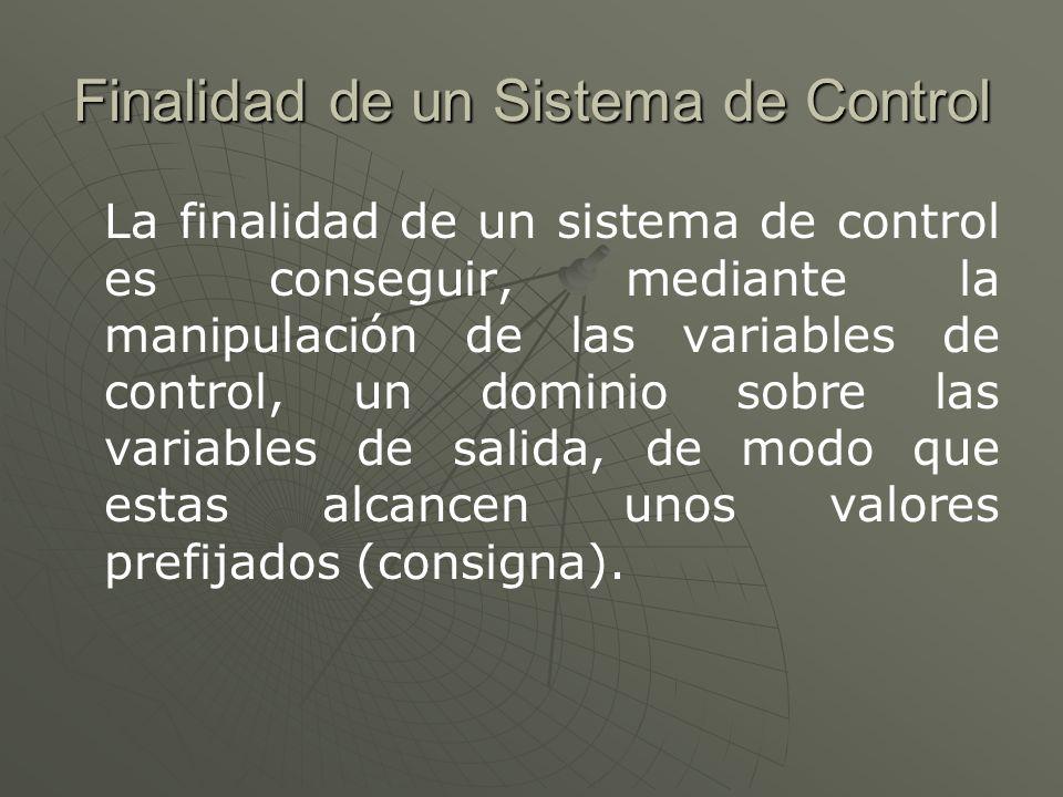 Finalidad de un Sistema de Control La finalidad de un sistema de control es conseguir, mediante la manipulación de las variables de control, un domini