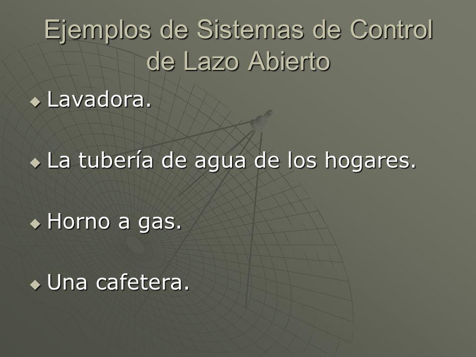Ejemplos de Sistemas de Control de Lazo Abierto Lavadora. Lavadora. La tubería de agua de los hogares. La tubería de agua de los hogares. Horno a gas.