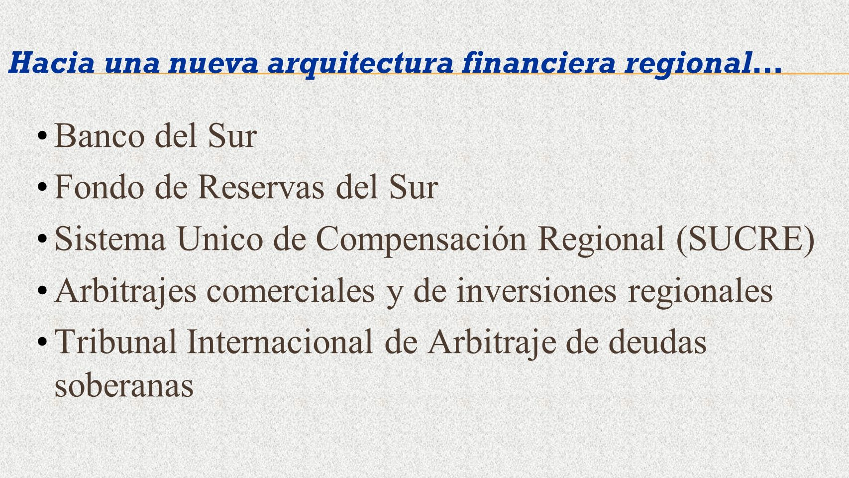 Hacia una nueva arquitectura financiera regional… Banco del Sur Fondo de Reservas del Sur Sistema Unico de Compensación Regional (SUCRE) Arbitrajes co