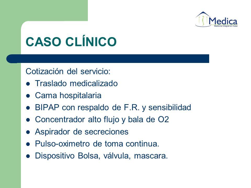 CASO CLÍNICO Cotización del servicio: Traslado medicalizado Cama hospitalaria BIPAP con respaldo de F.R. y sensibilidad Concentrador alto flujo y bala