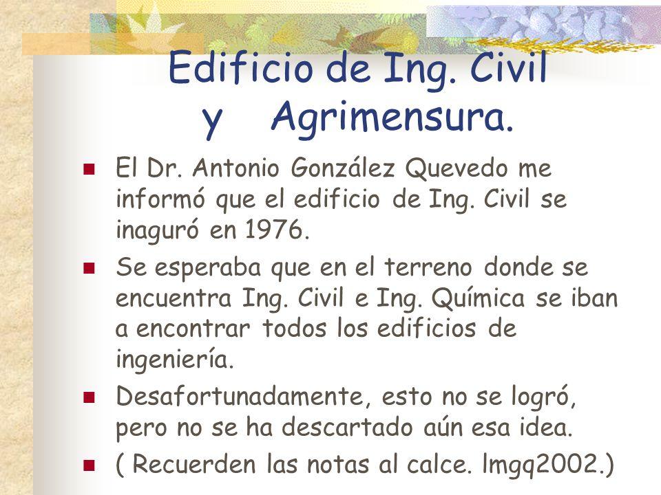 Edificio de Ing. Civil y Agrimensura. El Dr. Antonio González Quevedo me informó que el edificio de Ing. Civil se inaguró en 1976. Se esperaba que en