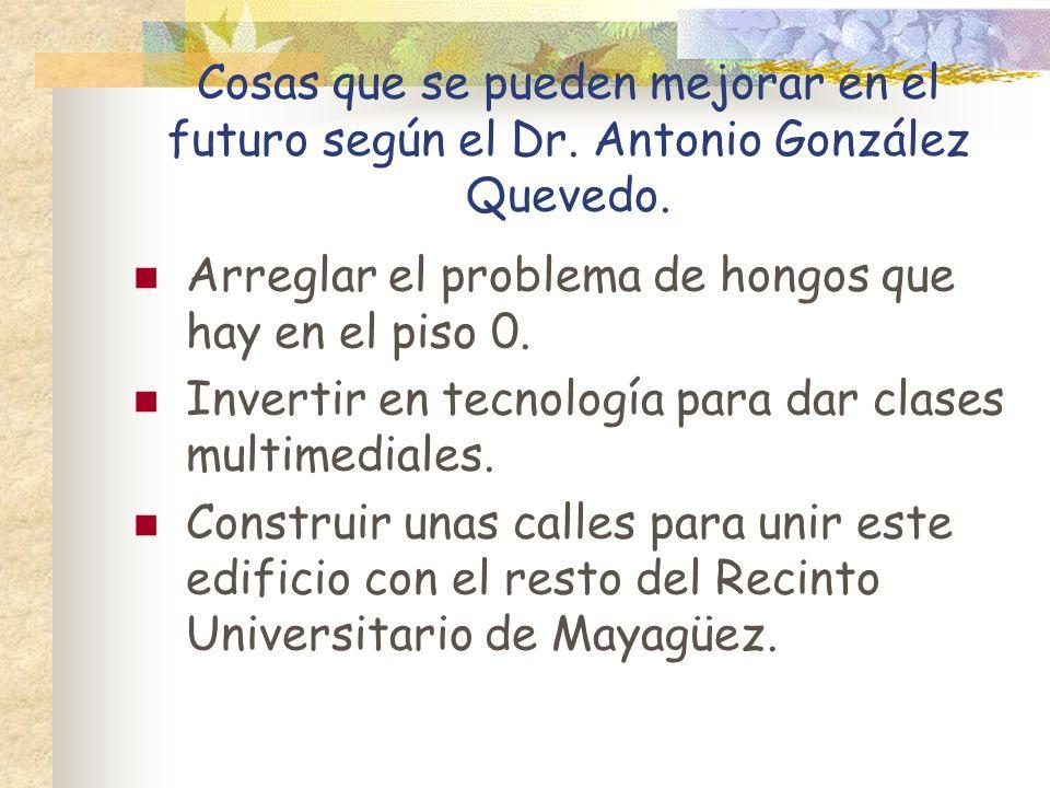 Cosas que se pueden mejorar en el futuro según el Dr. Antonio González Quevedo. Arreglar el problema de hongos que hay en el piso 0. Invertir en tecno