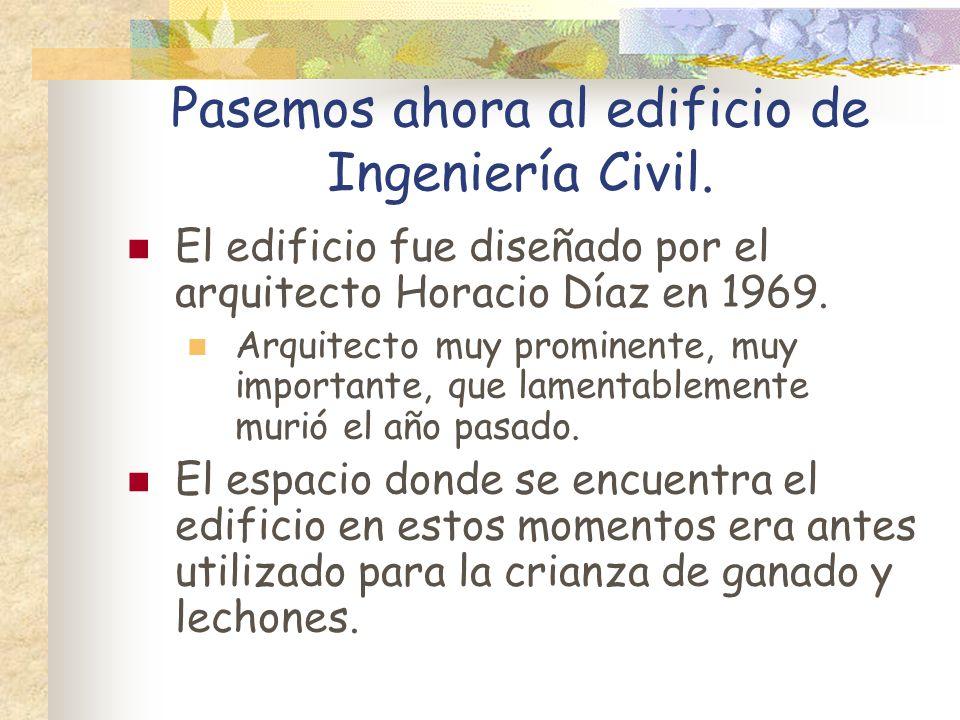 Pasemos ahora al edificio de Ingeniería Civil. El edificio fue diseñado por el arquitecto Horacio Díaz en 1969. Arquitecto muy prominente, muy importa