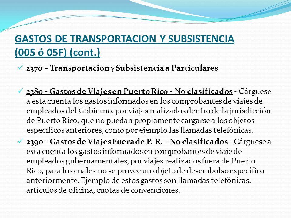 GASTOS DE TRANSPORTACION Y SUBSISTENCIA (005 ó 05F) (cont.) 2370 – Transportación y Subsistencia a Particulares 2380 - Gastos de Viajes en Puerto Rico - No clasificados - Cárguese a esta cuenta los gastos informados en los comprobantes de viajes de empleados del Gobierno, por viajes realizados dentro de la jurisdicción de Puerto Rico, que no puedan propiamente cargarse a los objetos específicos anteriores, como por ejemplo las llamadas telefónicas.