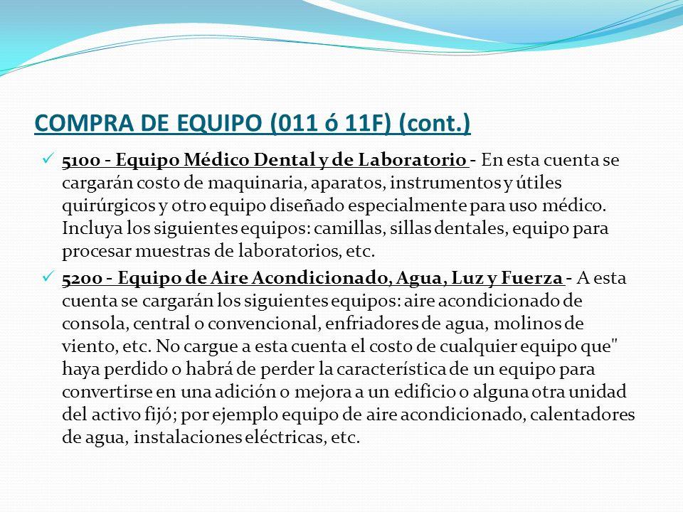 COMPRA DE EQUIPO (011 ó 11F) (cont.) 5100 - Equipo Médico Dental y de Laboratorio - En esta cuenta se cargarán costo de maquinaria, aparatos, instrumentos y útiles quirúrgicos y otro equipo diseñado especialmente para uso médico.