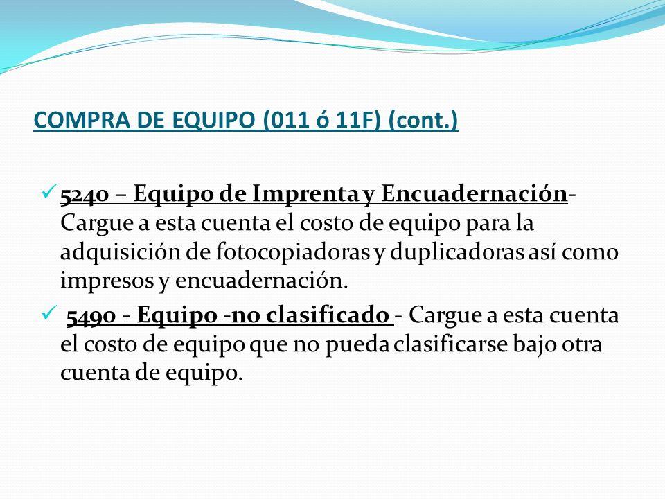 COMPRA DE EQUIPO (011 ó 11F) (cont.) 5240 – Equipo de Imprenta y Encuadernación- Cargue a esta cuenta el costo de equipo para la adquisición de fotocopiadoras y duplicadoras así como impresos y encuadernación.