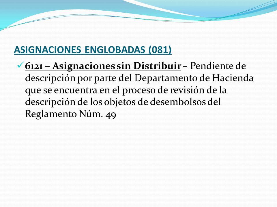 ASIGNACIONES ENGLOBADAS (081) 6121 – Asignaciones sin Distribuir – Pendiente de descripción por parte del Departamento de Hacienda que se encuentra en el proceso de revisión de la descripción de los objetos de desembolsos del Reglamento Núm.
