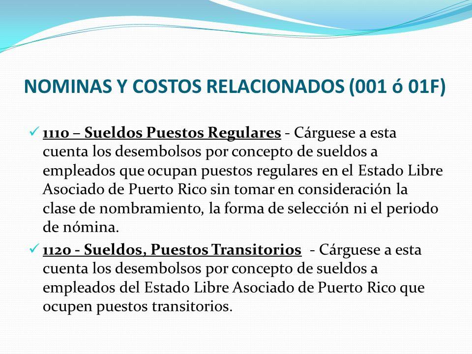NOMINAS Y COSTOS RELACIONADOS (001 ó 01F) 1110 – Sueldos Puestos Regulares - Cárguese a esta cuenta los desembolsos por concepto de sueldos a empleados que ocupan puestos regulares en el Estado Libre Asociado de Puerto Rico sin tomar en consideración la clase de nombramiento, la forma de selección ni el periodo de nómina.