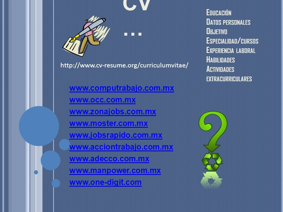 CV … www.computrabajo.com.mx www.occ.com.mx www.zonajobs.com.mx www.moster.com.mx www.jobsrapido.com.mx www.acciontrabajo.com.mx www.adecco.com.mx www.manpower.com.mx www.one-digit.com E DUCACIÓN D ATOS PERSONALES O BJETIVO E SPECIALIDAD / CURSOS E XPERIENCIA LABORAL H ABILIDADES A CTIVIDADES EXTRACURRICULARES http://www.cv-resume.org/curriculumvitae/