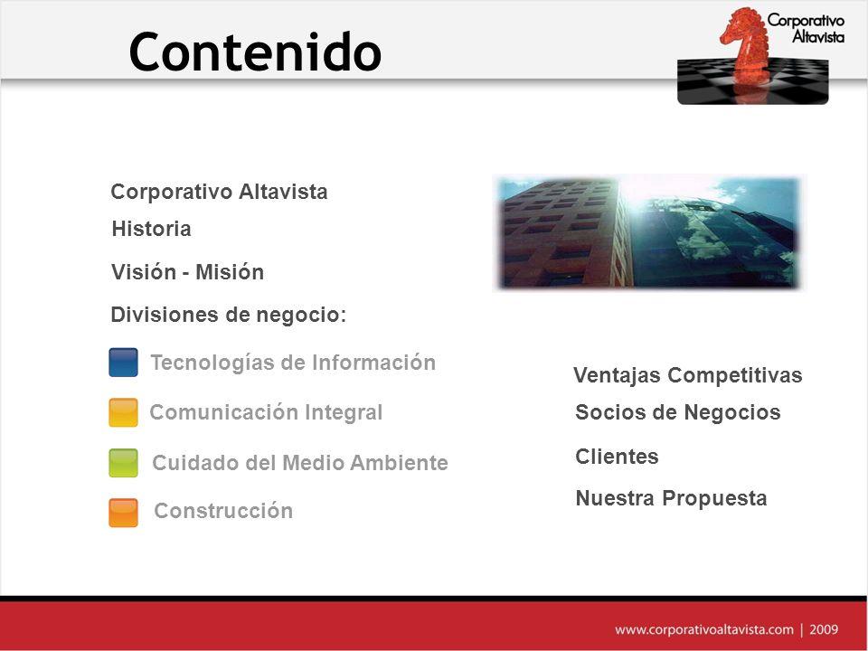 Contenido Nuestra Propuesta Clientes Socios de Negocios Ventajas Competitivas Construcción Comunicación Integral Tecnologías de Información Historia Corporativo Altavista Cuidado del Medio Ambiente Visión - Misión Divisiones de negocio: