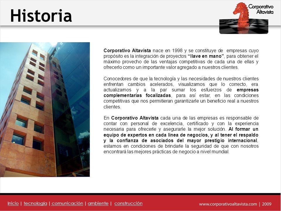 Historia Corporativo Altavista nace en 1998 y se constituye de empresas cuyo propósito es la integración de proyectos llave en mano, para obtener el máximo provecho de las ventajas competitivas de cada una de ellas y ofrecerlo como un importante valor agregado a nuestros clientes.