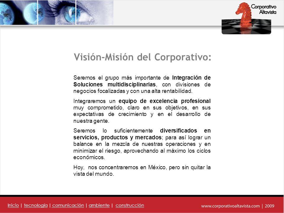 Visión-Misión del Corporativo: Seremos el grupo más importante de Integración de Soluciones multidisciplinarias, con divisiones de negocios focalizadas y con una alta rentabilidad.