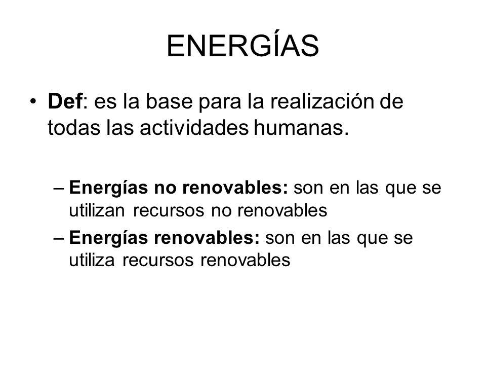 ENERGÍAS Def: es la base para la realización de todas las actividades humanas. –Energías no renovables: son en las que se utilizan recursos no renovab