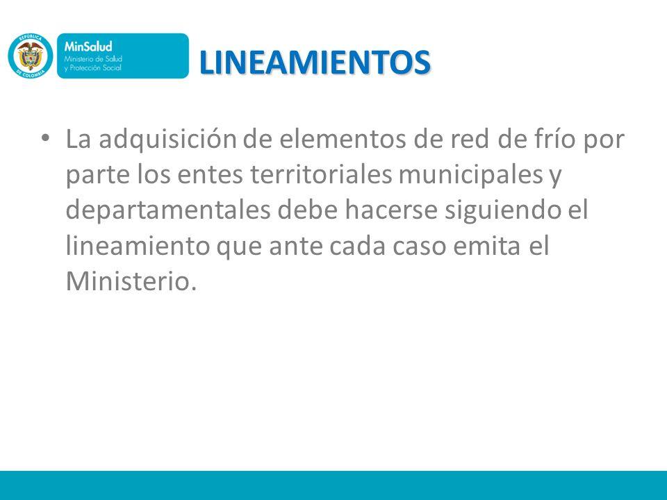 LINEAMIENTOS La adquisición de elementos de red de frío por parte los entes territoriales municipales y departamentales debe hacerse siguiendo el line