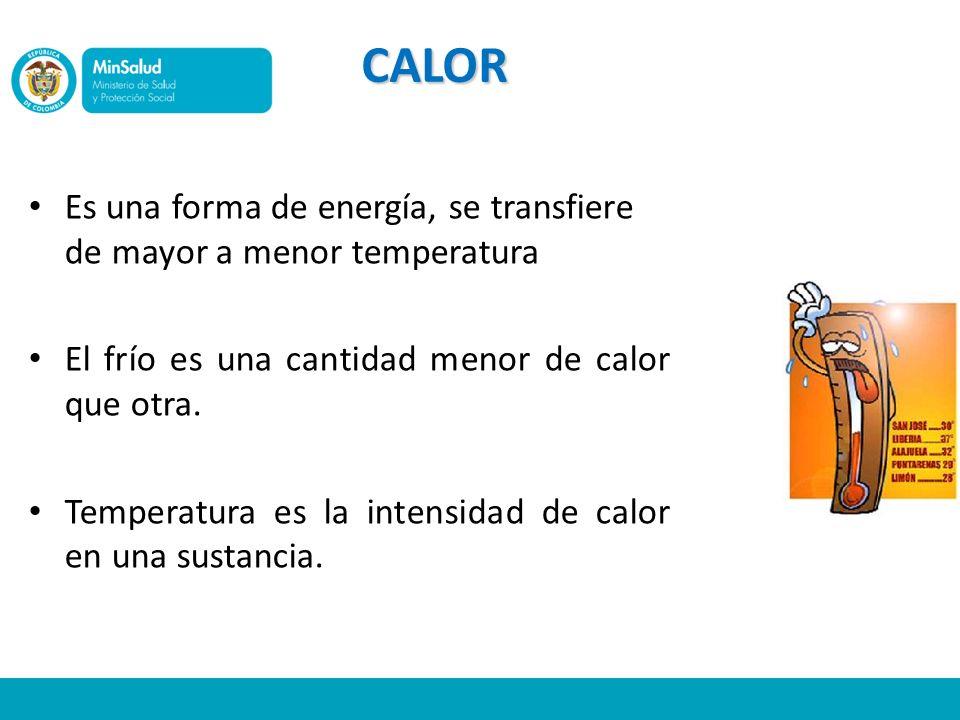 CALOR Es una forma de energía, se transfiere de mayor a menor temperatura El frío es una cantidad menor de calor que otra. Temperatura es la intensida
