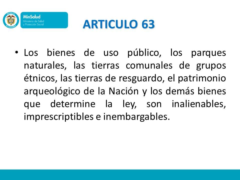 ARTICULO 63 Los bienes de uso público, los parques naturales, las tierras comunales de grupos étnicos, las tierras de resguardo, el patrimonio arqueol