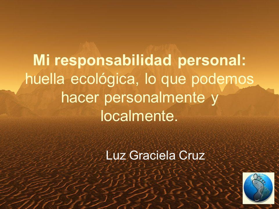 Mi responsabilidad personal: huella ecológica, lo que podemos hacer personalmente y localmente.