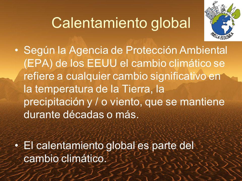 Calentamiento global Según la Agencia de Protección Ambiental (EPA) de los EEUU el cambio climático se refiere a cualquier cambio significativo en la temperatura de la Tierra, la precipitación y / o viento, que se mantiene durante décadas o más.